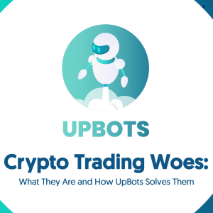 Crypto Trading Woes: What They Are and How UpBots Solves Them